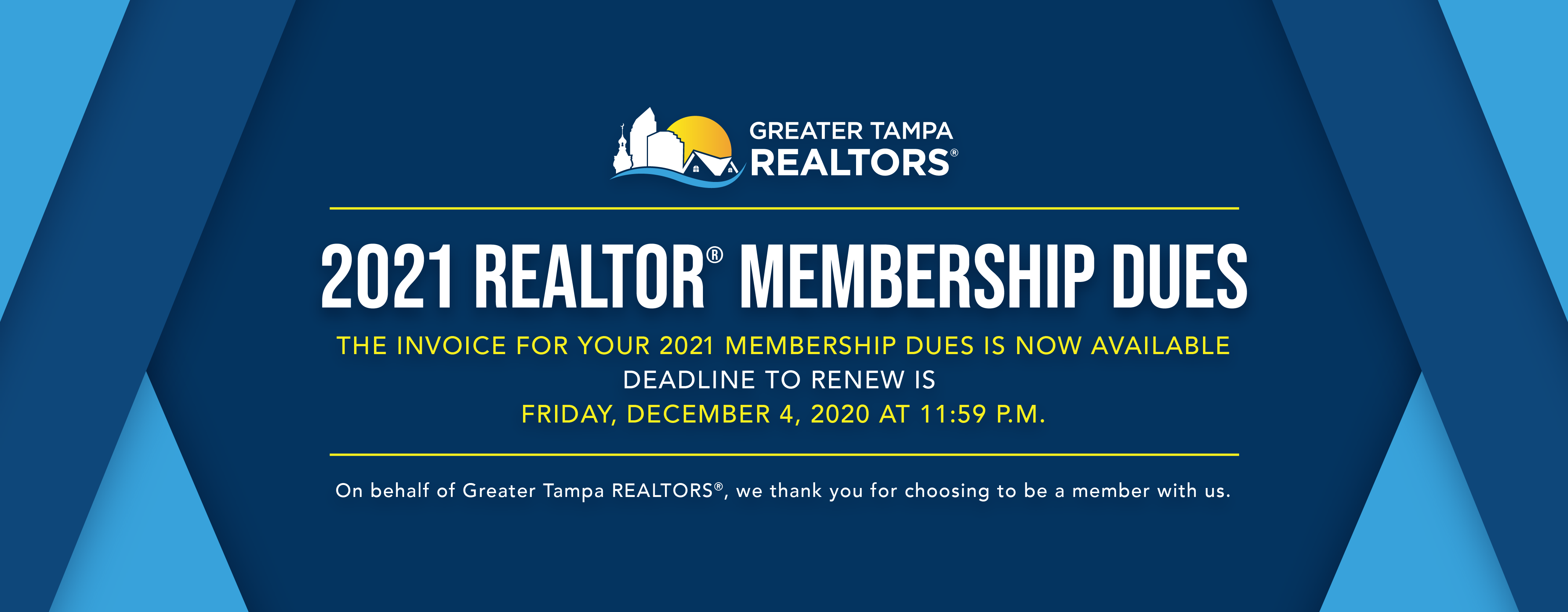 2021 Membership Dues. The invoice for your 2021 Membership Dues is now Available. Deadline to renew is Friday, December 4, 2020 at 11:59 p.m. On behalf of Greater Tampa Realtors, we thank you for choosing to be a member with us.