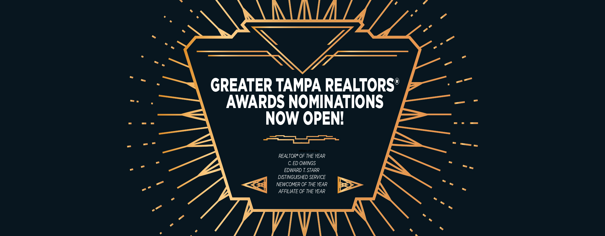 Greater Tampa Realtors Awards Nomination Now Open! Awards available for Realtor of the Year, C ED Owings Edward T Starr, Distinguished Service, Newcomer of the Year, and Affiliate of the Year!