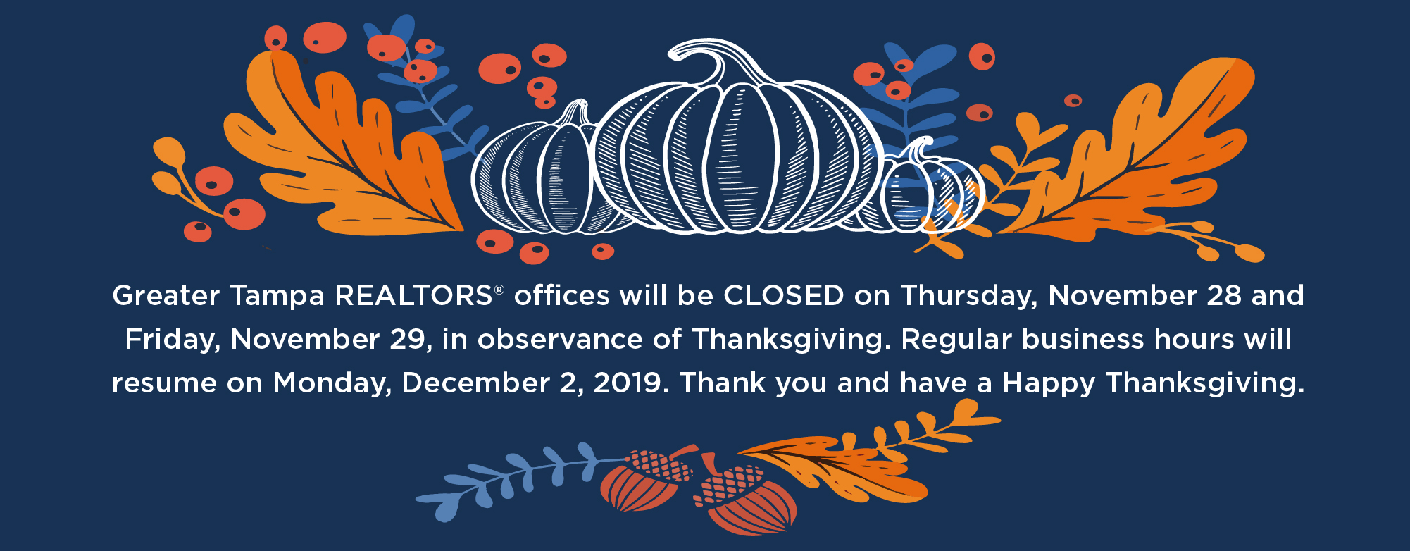 Greater Tampa REALTORS® offices will be closed on Thursday, November 28 and Friday, November 29, in observance of Thanksgiving. Regular business hours will resume on Monday, December 1, 2019. Thank you and have a Happy Thanksgiving.